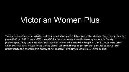 Victorian Women Plus These are selections of wonderful and very intact photographs taken during the Victorian Era, mainly from the years 1860 to 1901.
