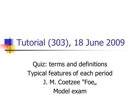 "Tutorial (303), 18 June 2009 Quiz: terms and definitions Typical features of each period J. M. Coetzee Foe"" Model exam."