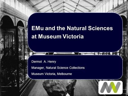 EMu and the Natural Sciences at Museum Victoria Dermot A. Henry Manager, Natural Science Collections Museum Victoria, Melbourne.