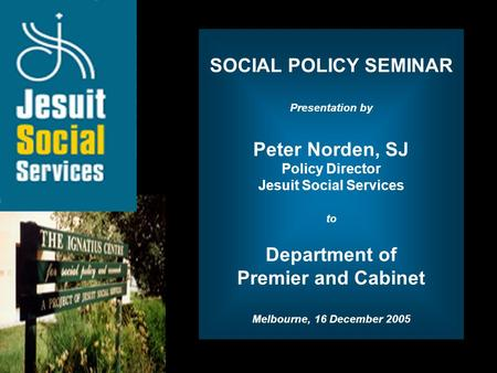 Opening Slide SOCIAL POLICY SEMINAR Presentation by Peter Norden, SJ Policy Director Jesuit Social Services to Department of Premier and Cabinet Melbourne,