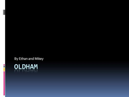 By Ethan and Mikey. Introduction The people of Oldham would like to take you on an experience of where they live, the places they visit and what they.