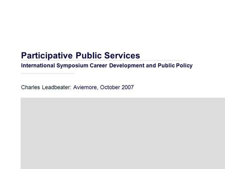 Participative Public Services International Symposium Career Development and Public Policy Charles Leadbeater: Aviemore, October 2007.