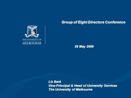 Group of Eight Directors Conference 28 May 2009 Liz Baré Vice-Principal & Head of University Services The University of Melbourne.