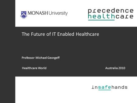 The Future of IT Enabled Healthcare Professor Michael Georgeff Healthcare WorldAustralia 2010.