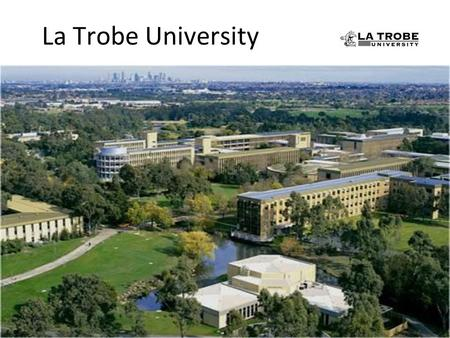 La Trobe University. La Trobe University – today Over 30,000 students across 6 campuses A strong regional presence A commitment to sustainability Teaching.