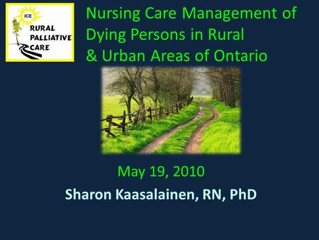 Nursing Care Management of Dying Persons in Rural & Urban Areas of Ontario May 19, 2010 Sharon Kaasalainen, RN, PhD.