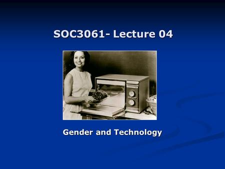 SOC3061- Lecture 04 Gender and Technology. Domestic technologies / Reproductive technologies Early feminist writings on reproductive technologies (1970s):
