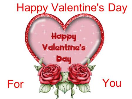 Happy Valentine's Day For You. Every February 14, across the United States and in other places around the world, candy, flowers and gifts are exchanged.