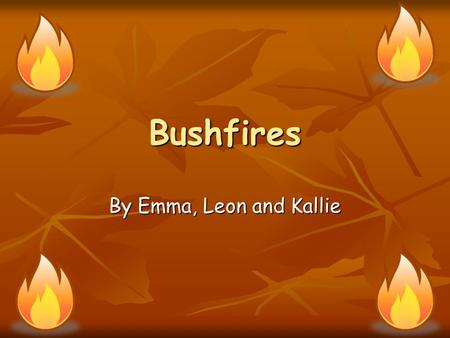 Bushfires By Emma, Leon and Kallie. Overview What causes the disaster? What causes the disaster? Where in the world has this disaster occurred/map Where.
