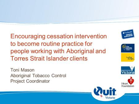Encouraging cessation intervention to become routine practice for people working with Aboriginal and Torres Strait Islander clients Toni Mason Aboriginal.