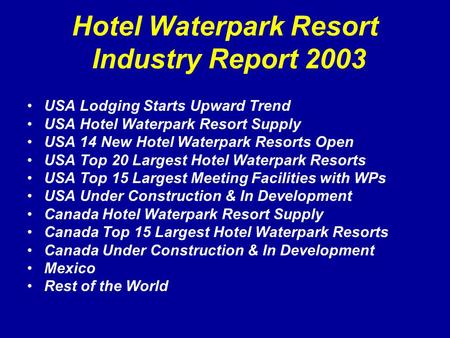 Hotel Waterpark Resort Industry Report 2003 USA Lodging Starts Upward Trend USA Hotel Waterpark Resort Supply USA 14 New Hotel Waterpark Resorts Open USA.