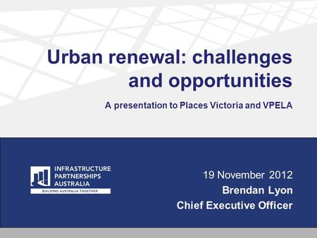 Urban renewal: challenges and opportunities A presentation to Places Victoria and VPELA 19 November 2012 Brendan Lyon Chief Executive Officer.