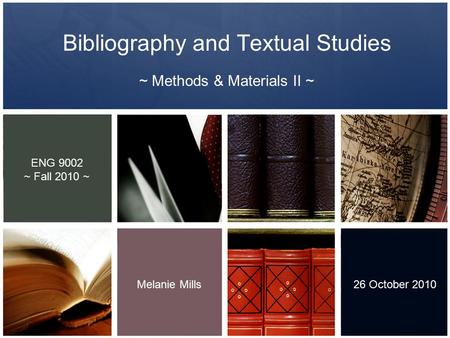 Bibliography and Textual Studies ~ Methods & Materials II ~ Melanie Mills 26 October 2010 ENG 9002 ~ Fall 2010 ~