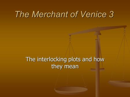 The Merchant of Venice 3 The interlocking plots and how they mean.