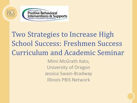 Two Strategies to Increase High School Success: Freshmen Success Curriculum and Academic Seminar Mimi McGrath Kato, University of Oregon Jessica Swain-Bradway.