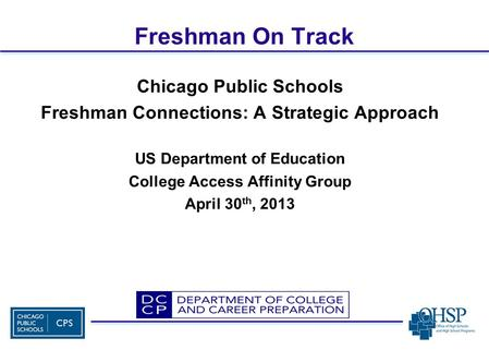 Freshman On Track Chicago Public Schools Freshman Connections: A Strategic Approach US Department of Education College Access Affinity Group April 30 th,