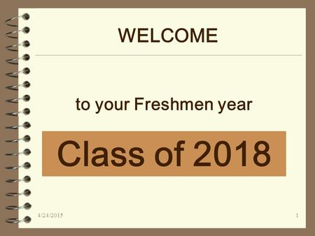 WELCOME Class of 2018 to your Freshmen year 4/24/20151.
