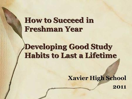 How to Succeed in Freshman Year Developing Good Study Habits to Last a Lifetime Xavier High School 2011.
