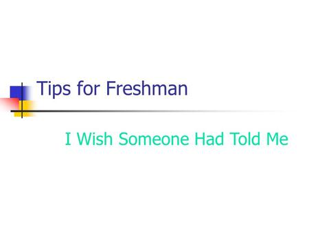 Tips for Freshman I Wish Someone Had Told Me Go To Class Class attendance really does correlate to your grade.