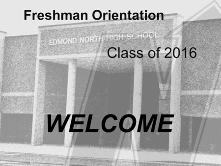 Freshman Orientation Class of 2016 WELCOME.