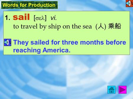 Words for Production 1. sail [ sel ] vi. to travel by ship on the sea ( 人 ) 乘船 They sailed for three months before reaching America.