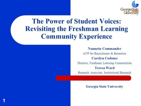 1 The Power of Student Voices: Revisiting the Freshman Learning Community Experience Nannette Commander AVP for Recruitment & Retention Carolyn Codamo.