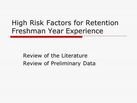 High Risk Factors for Retention Freshman Year Experience Review of the Literature Review of Preliminary Data.