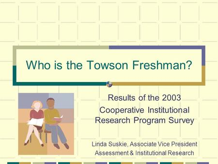 Who is the Towson Freshman? Results of the 2003 Cooperative Institutional Research Program Survey Linda Suskie, Associate Vice President Assessment & Institutional.
