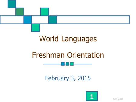 4/24/2015 1 World Languages Freshman Orientation February 3, 2015.