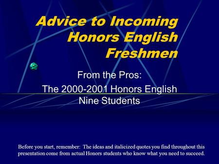 Advice to Incoming Honors English Freshmen From the Pros: The 2000-2001 Honors English Nine Students Before you start, remember: The ideas and italicized.