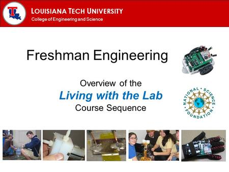 L OUISIANA T ECH U NIVERSITY MECHANICAL ENGINEERING PROGRAM Freshman Engineering Overview of the Living with the Lab Course Sequence College of Engineering.