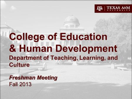 College of Education & Human Development Department of Teaching, Learning, and Culture Freshman Meeting Fall 2013.
