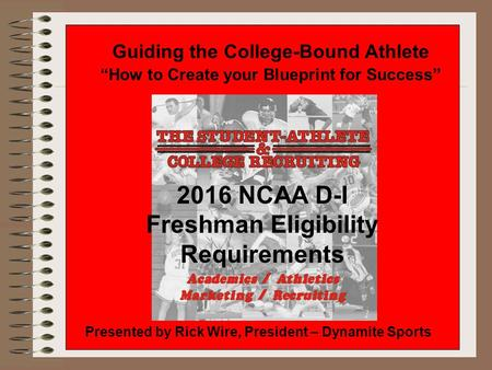 "Guiding the College-Bound Athlete ""How to Create your Blueprint for Success"" Presented by Rick Wire, President – Dynamite Sports 2016 NCAA D-I Freshman."