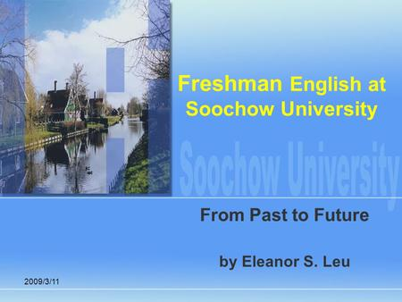2009/3/11 Freshman English at Soochow University From Past to Future by Eleanor S. Leu.