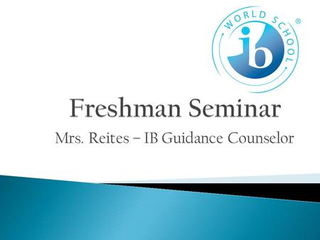 Mrs. Reites – IB Guidance Counselor.  Challenging Course Work  Time Management Skills  Organization  Study Habits  Learn your way of work now!