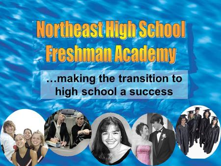…making the transition to high school a success. PARENTS………. The FRESHMAN ACADEMY is designed to help make this transition into high school EASIER…thus.