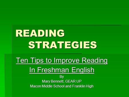 READING STRATEGIES Ten Tips to Improve Reading In Freshman English By Mary Bennett, GEAR UP Macon Middle School and Franklin High.