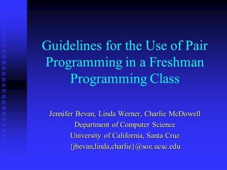 Guidelines for the Use of Pair Programming in a Freshman Programming Class Jennifer Bevan, Linda Werner, Charlie McDowell Department of Computer Science.