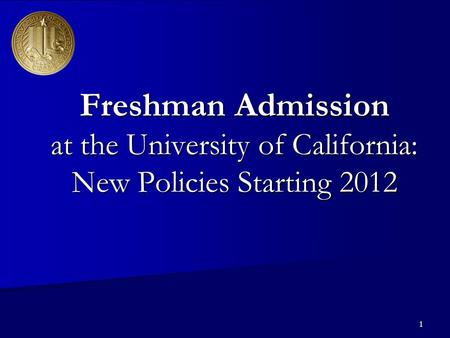 1 Freshman Admission at the University of California: New Policies Starting 2012.
