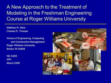 A New Approach to the Treatment of Modeling in the Freshman Engineering Course at Roger Williams University Matthew R. Stein Charles R. Thomas School of.