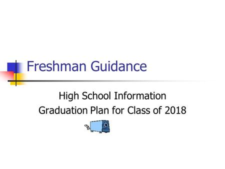 Freshman Guidance High School Information Graduation Plan for Class of 2018.
