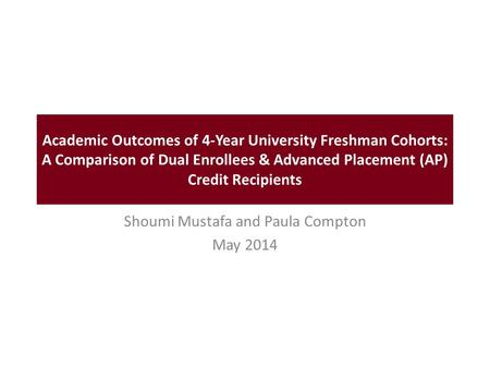 Academic Outcomes of 4-Year University Freshman Cohorts: A Comparison of Dual Enrollees & Advanced Placement (AP) Credit Recipients Shoumi Mustafa and.