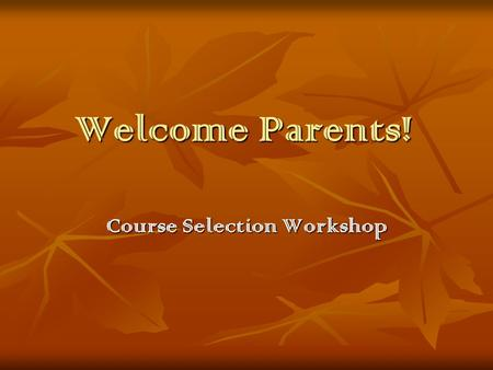 Welcome Parents! Course Selection Workshop. Agenda Course Selection Timeline Course Selection Timeline Recommendations for selections Recommendations.