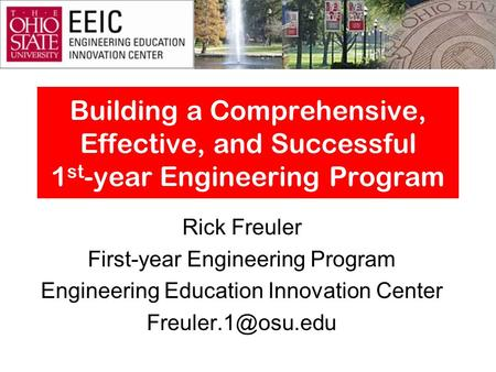 Building a Comprehensive, Effective, and Successful 1 st -year Engineering Program Rick Freuler First-year Engineering Program Engineering Education Innovation.