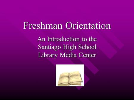 Freshman Orientation An Introduction to the Santiago High School Library Media Center.