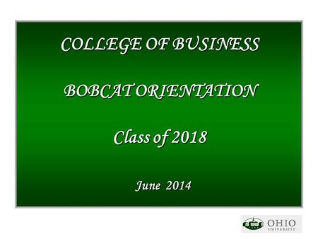 COLLEGE OF BUSINESS BOBCAT ORIENTATION Class of 2018 June 2014.