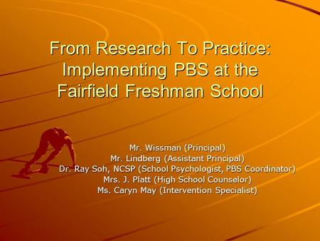 From Research To Practice: Implementing PBS at the Fairfield Freshman School Mr. Wissman (Principal) Mr. Lindberg (Assistant Principal) Dr. Ray Soh, NCSP.