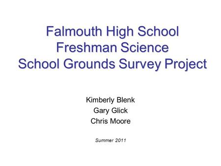 Falmouth High School Freshman Science School Grounds Survey Project Kimberly Blenk Gary Glick Chris Moore Summer 2011.