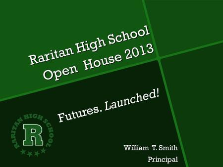 Raritan High School Open House 2013 William T. Smith Principal Principal Futures. Launched!