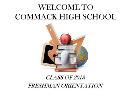 WELCOME TO COMMACK HIGH SCHOOL CLASS OF 2018 FRESHMAN ORIENTATION.
